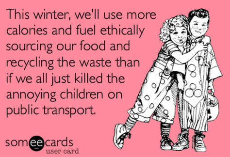 This winter, we'll use more calories and fuel ethically sourcing our food and recycling the waste than if we all just killed the annoying children on public transport.